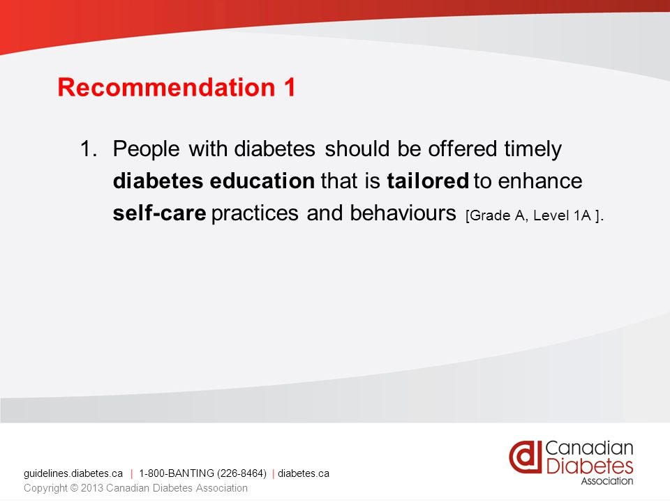 guidelines.diabetes.ca | 1-800-BANTING (226-8464) | diabetes.ca Copyright © 2013 Canadian Diabetes Association Recommendation 1 1.People with diabetes should be offered timely diabetes education that is tailored to enhance self-care practices and behaviours [Grade A, Level 1A ].