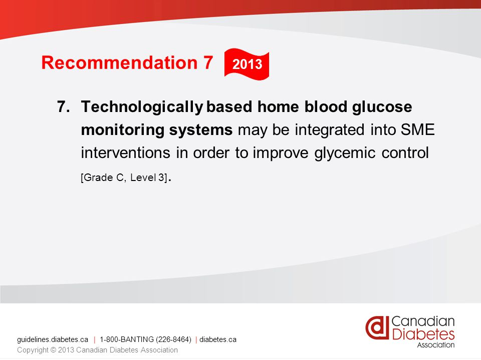 guidelines.diabetes.ca | 1-800-BANTING (226-8464) | diabetes.ca Copyright © 2013 Canadian Diabetes Association Recommendation 7 7.Technologically based home blood glucose monitoring systems may be integrated into SME interventions in order to improve glycemic control [Grade C, Level 3].