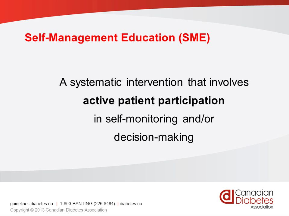 guidelines.diabetes.ca | 1-800-BANTING (226-8464) | diabetes.ca Copyright © 2013 Canadian Diabetes Association Key Points 1.Diabetes self-management education (SME) improves health parameters 2.SME should teach behaviours as well as knowledge and technical/problem-solving skills 3.SME should be patient-centred, tailored to the individual, use a variety of teaching methods and be regularly reinforced 2013