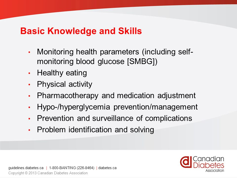guidelines.diabetes.ca | 1-800-BANTING (226-8464) | diabetes.ca Copyright © 2013 Canadian Diabetes Association Basic Knowledge and Skills Monitoring health parameters (including self- monitoring blood glucose [SMBG]) Healthy eating Physical activity Pharmacotherapy and medication adjustment Hypo-/hyperglycemia prevention/management Prevention and surveillance of complications Problem identification and solving