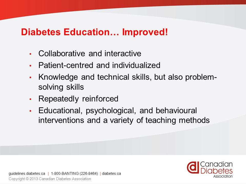 guidelines.diabetes.ca | 1-800-BANTING (226-8464) | diabetes.ca Copyright © 2013 Canadian Diabetes Association Diabetes Education… Improved.