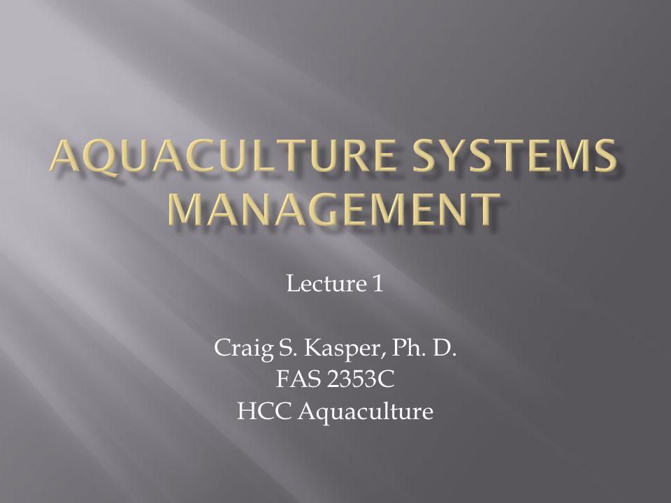 Lecture 1 Craig S. Kasper, Ph. D. FAS 2353C HCC Aquaculture