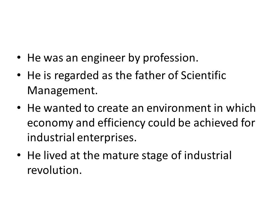 He beilived in applicability of science and principles of science in increasing the productivity,economy and efficiency.