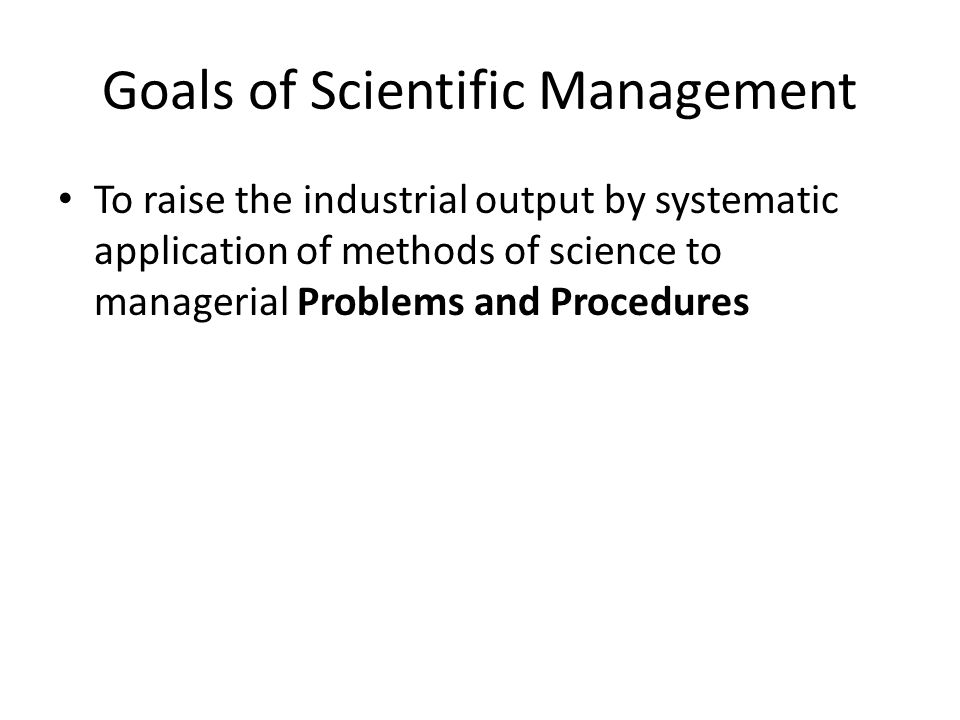 Goals of Scientific Management To raise the industrial output by systematic application of methods of science to managerial Problems and Procedures