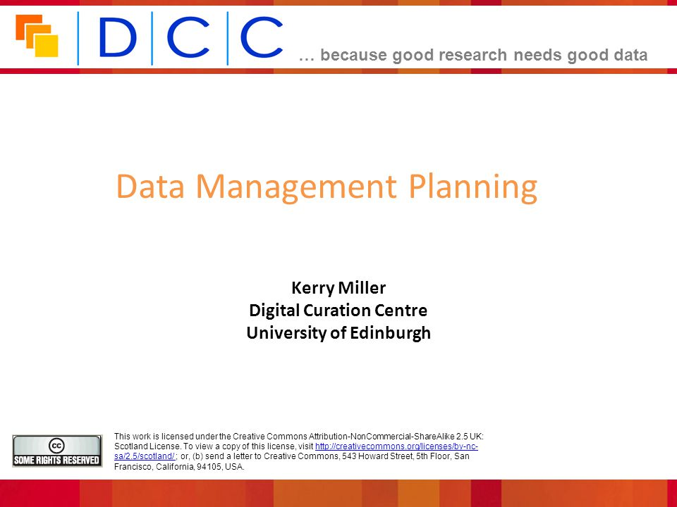 … because good research needs good data Kerry Miller Digital Curation Centre University of Edinburgh Data Management Planning This work is licensed under the Creative Commons Attribution-NonCommercial-ShareAlike 2.5 UK: Scotland License.