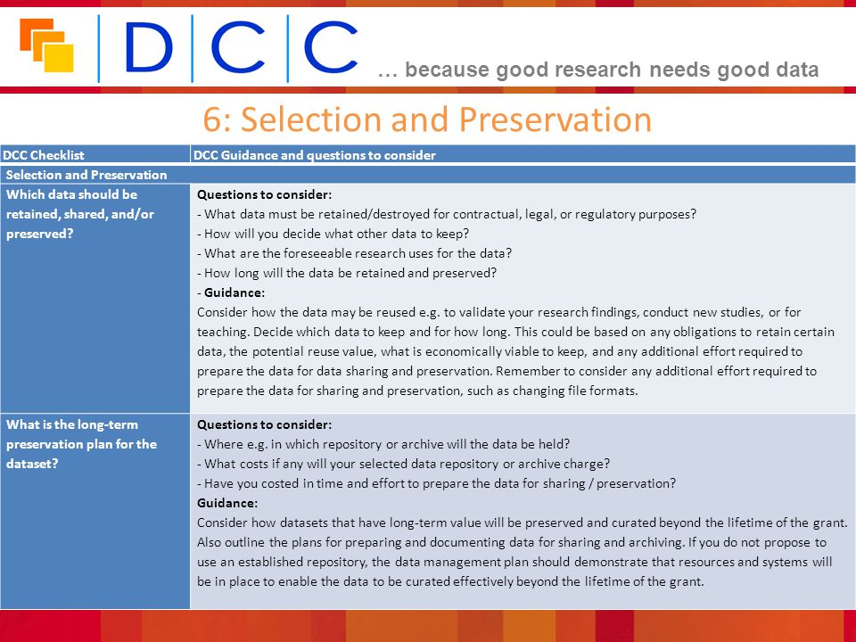 … because good research needs good data 6: Selection and Preservation DCC ChecklistDCC Guidance and questions to consider Selection and Preservation Which data should be retained, shared, and/or preserved.