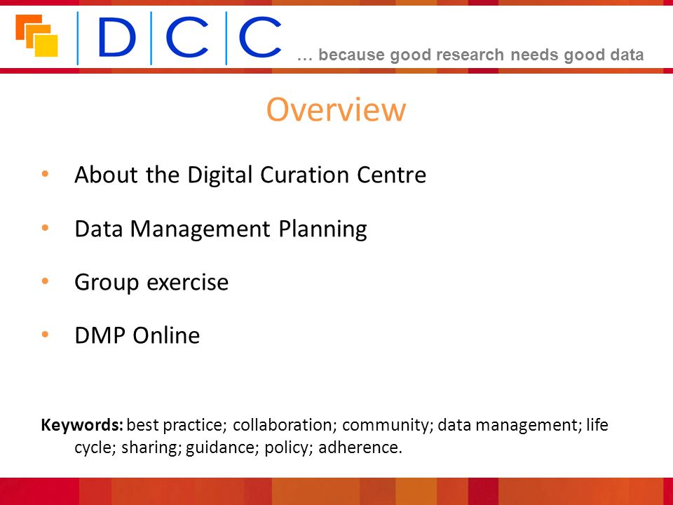 … because good research needs good data Overview About the Digital Curation Centre Data Management Planning Group exercise DMP Online Keywords: best practice; collaboration; community; data management; life cycle; sharing; guidance; policy; adherence.