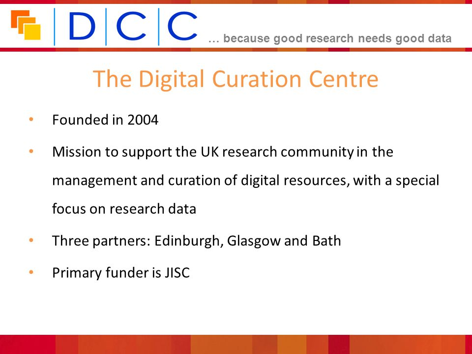 … because good research needs good data The Digital Curation Centre Founded in 2004 Mission to support the UK research community in the management and curation of digital resources, with a special focus on research data Three partners: Edinburgh, Glasgow and Bath Primary funder is JISC