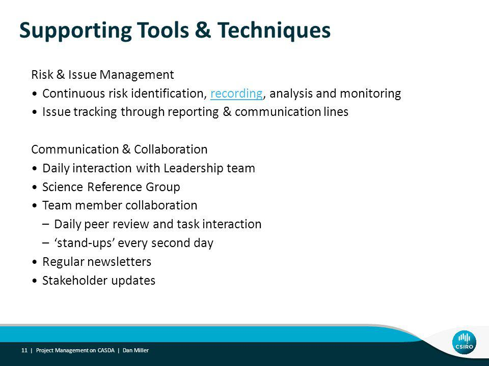 Supporting Tools & Techniques Risk & Issue Management Continuous risk identification, recording, analysis and monitoringrecording Issue tracking through reporting & communication lines Communication & Collaboration Daily interaction with Leadership team Science Reference Group Team member collaboration –Daily peer review and task interaction –stand-ups every second day Regular newsletters Stakeholder updates 11 | Project Management on CASDA | Dan Miller