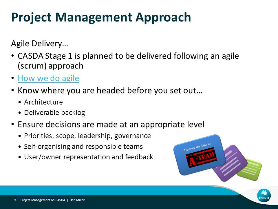 Project Management Approach Agile Delivery… CASDA Stage 1 is planned to be delivered following an agile (scrum) approach How we do agile Know where you are headed before you set out… Architecture Deliverable backlog Ensure decisions are made at an appropriate level Priorities, scope, leadership, governance Self-organising and responsible teams User/owner representation and feedback 9 | Project Management on CASDA | Dan Miller