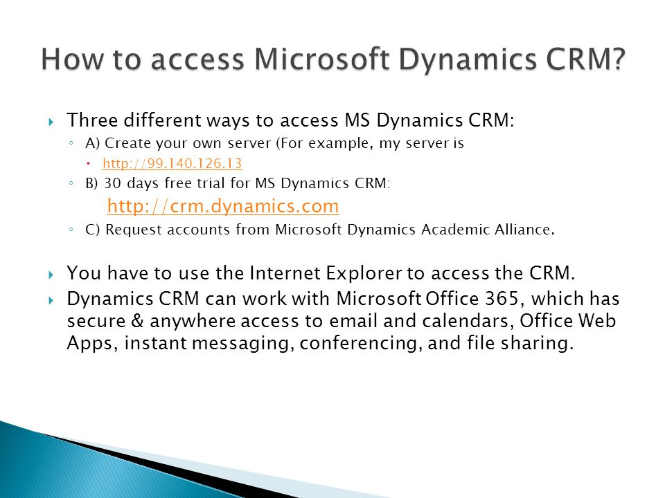 Three different ways to access MS Dynamics CRM: A) Create your own server (For example, my server is http://99.140.126.13 B) 30 days free trial for MS Dynamics CRM: http://crm.dynamics.com C) Request accounts from Microsoft Dynamics Academic Alliance.