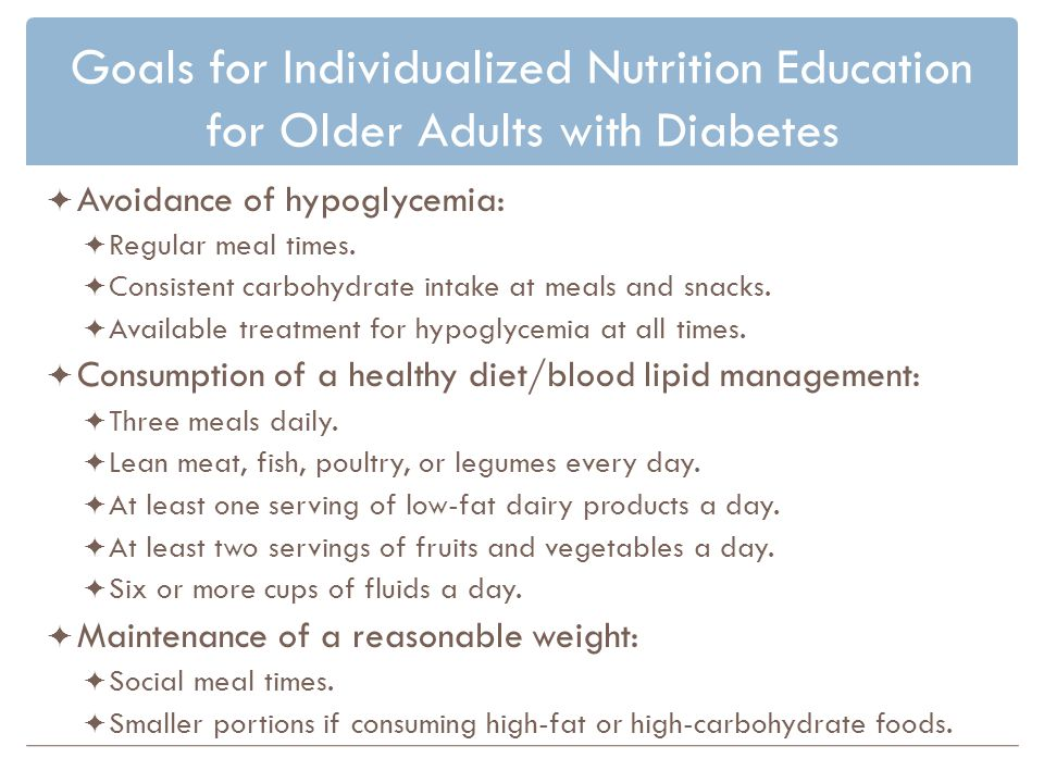 Goals for Individualized Nutrition Education for Older Adults with Diabetes Avoidance of hypoglycemia: Regular meal times.