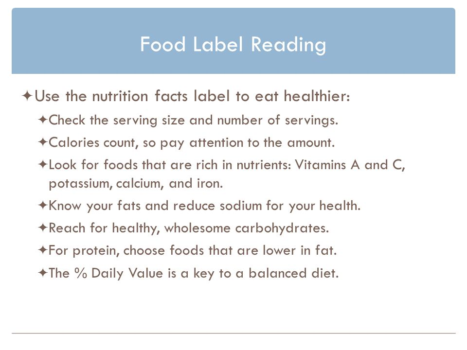 Food Label Reading Use the nutrition facts label to eat healthier: Check the serving size and number of servings.