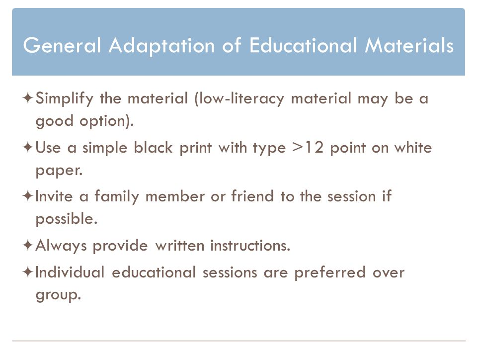 General Adaptation of Educational Materials Simplify the material (low-literacy material may be a good option).