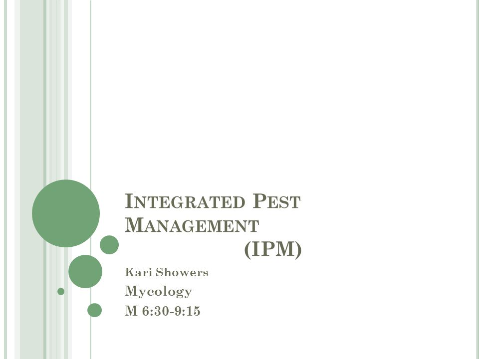 I NTEGRATED P EST M ANAGEMENT (IPM) Kari Showers Mycology M 6:30-9:15