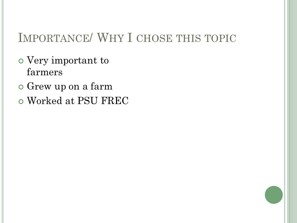 I MPORTANCE / W HY I CHOSE THIS TOPIC Very important to farmers Grew up on a farm Worked at PSU FREC