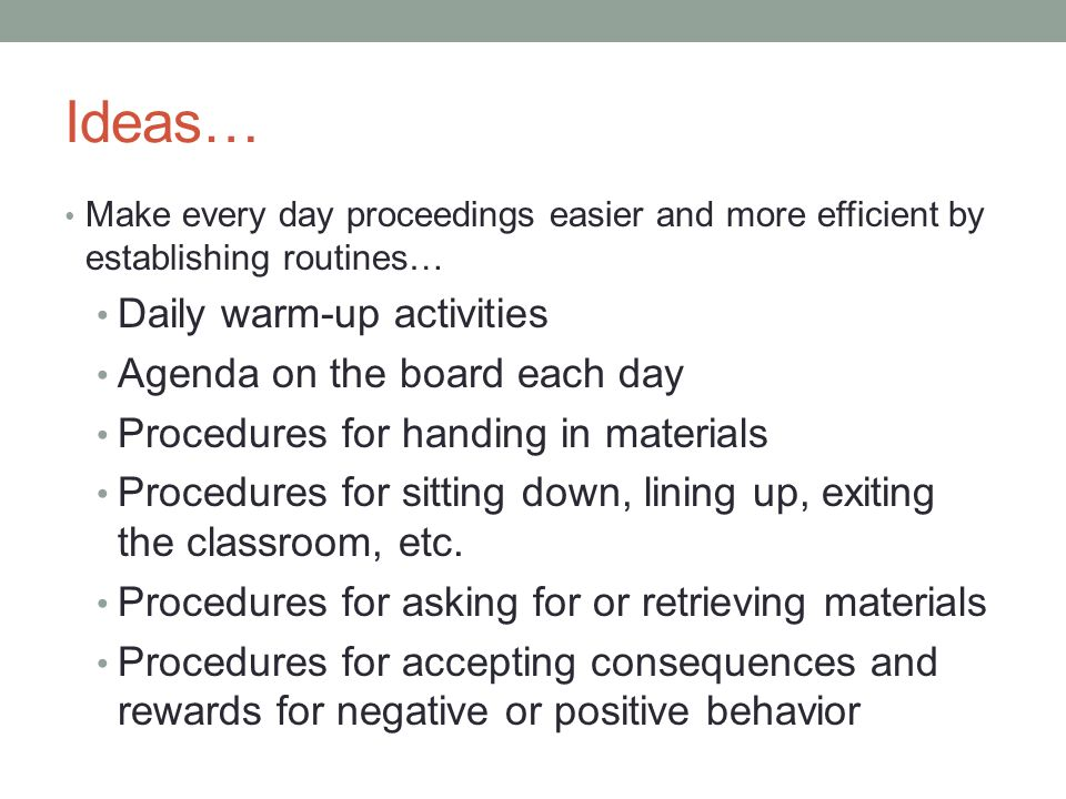 Ideas… Make every day proceedings easier and more efficient by establishing routines… Daily warm-up activities Agenda on the board each day Procedures