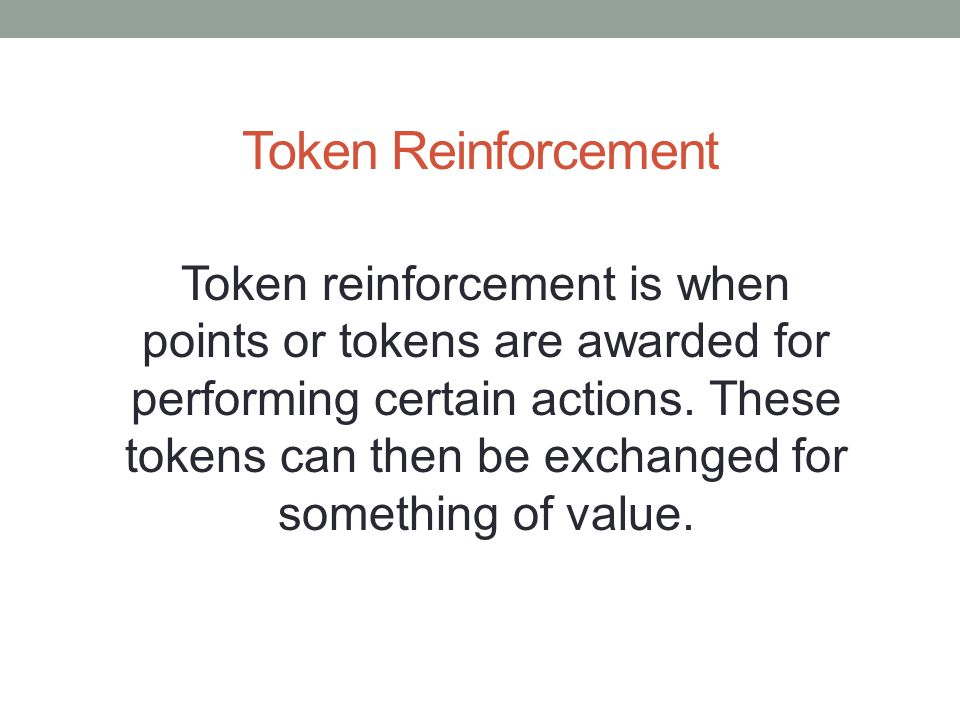 Token Reinforcement Token reinforcement is when points or tokens are awarded for performing certain actions. These tokens can then be exchanged for so