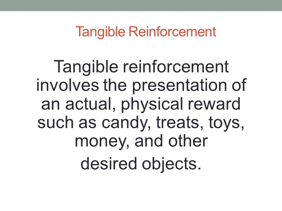 Tangible Reinforcement Tangible reinforcement involves the presentation of an actual, physical reward such as candy, treats, toys, money, and other de