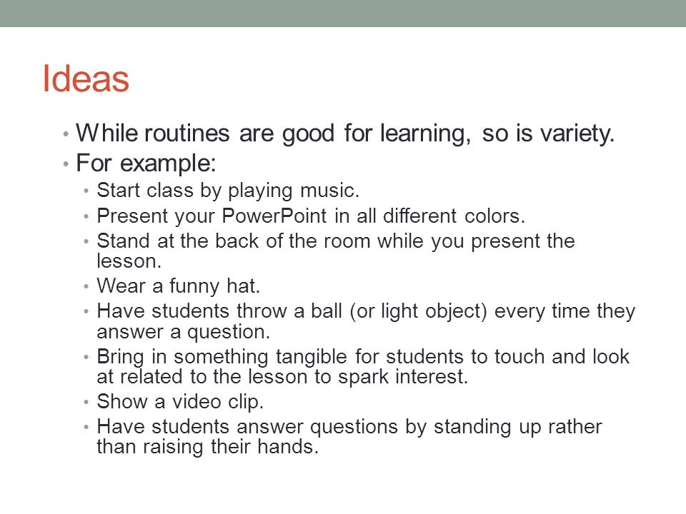 Ideas While routines are good for learning, so is variety. For example: Start class by playing music. Present your PowerPoint in all different colors.