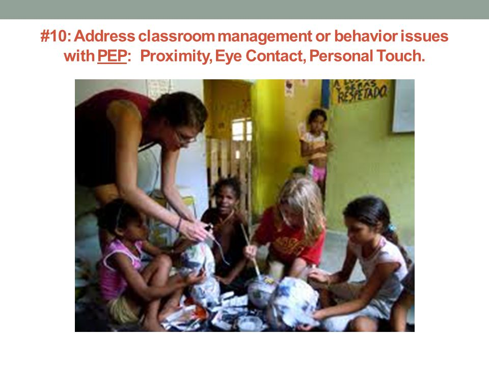 #10: Address classroom management or behavior issues with PEP: Proximity, Eye Contact, Personal Touch.