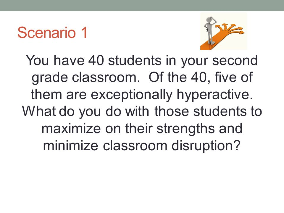 Scenario 1 You have 40 students in your second grade classroom. Of the 40, five of them are exceptionally hyperactive. What do you do with those stude