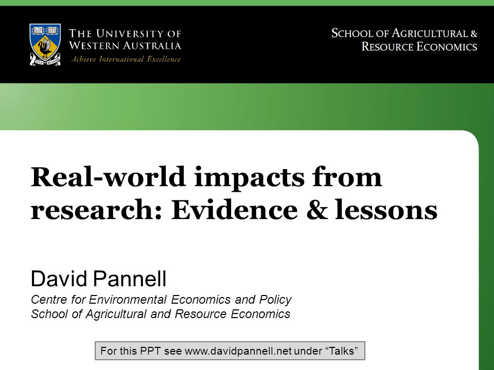 Real-world impacts from research: Evidence & lessons David Pannell Centre for Environmental Economics and Policy School of Agricultural and Resource Economics For this PPT see www.davidpannell.net under Talks