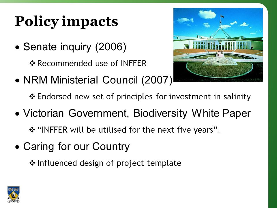 Policy impacts Senate inquiry (2006) Recommended use of INFFER NRM Ministerial Council (2007) Endorsed new set of principles for investment in salinity Victorian Government, Biodiversity White Paper INFFER will be utilised for the next five years.