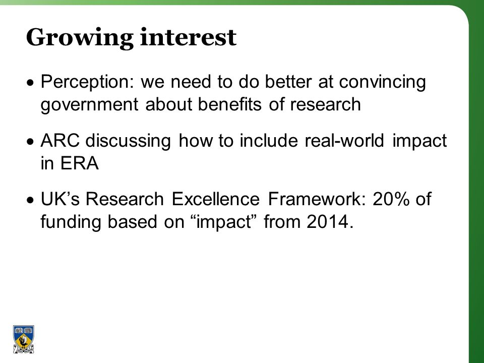 Growing interest Perception: we need to do better at convincing government about benefits of research ARC discussing how to include real-world impact in ERA UKs Research Excellence Framework: 20% of funding based on impact from 2014.