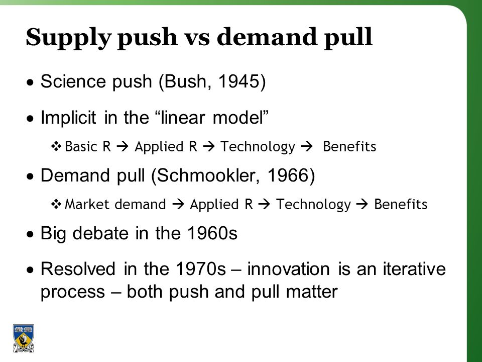 Supply push vs demand pull Science push (Bush, 1945) Implicit in the linear model Basic R Applied R Technology Benefits Demand pull (Schmookler, 1966) Market demand Applied R Technology Benefits Big debate in the 1960s Resolved in the 1970s – innovation is an iterative process – both push and pull matter