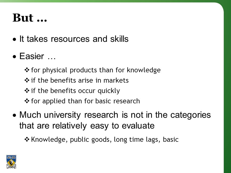 But … It takes resources and skills Easier … for physical products than for knowledge if the benefits arise in markets if the benefits occur quickly for applied than for basic research Much university research is not in the categories that are relatively easy to evaluate Knowledge, public goods, long time lags, basic