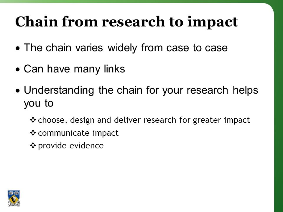 Chain from research to impact The chain varies widely from case to case Can have many links Understanding the chain for your research helps you to choose, design and deliver research for greater impact communicate impact provide evidence
