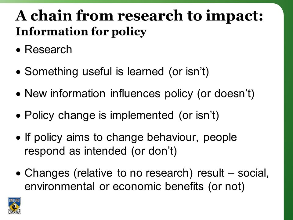 A chain from research to impact: Information for policy Research Something useful is learned (or isnt) New information influences policy (or doesnt) Policy change is implemented (or isnt) If policy aims to change behaviour, people respond as intended (or dont) Changes (relative to no research) result – social, environmental or economic benefits (or not)