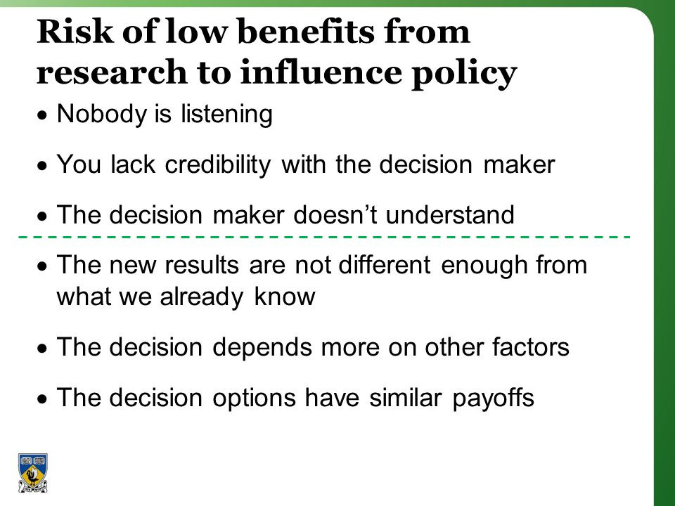 Risk of low benefits from research to influence policy Nobody is listening You lack credibility with the decision maker The decision maker doesnt understand The new results are not different enough from what we already know The decision depends more on other factors The decision options have similar payoffs
