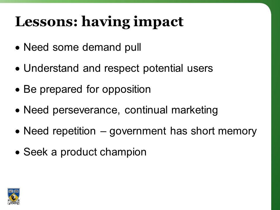 Lessons: having impact Need some demand pull Understand and respect potential users Be prepared for opposition Need perseverance, continual marketing Need repetition – government has short memory Seek a product champion