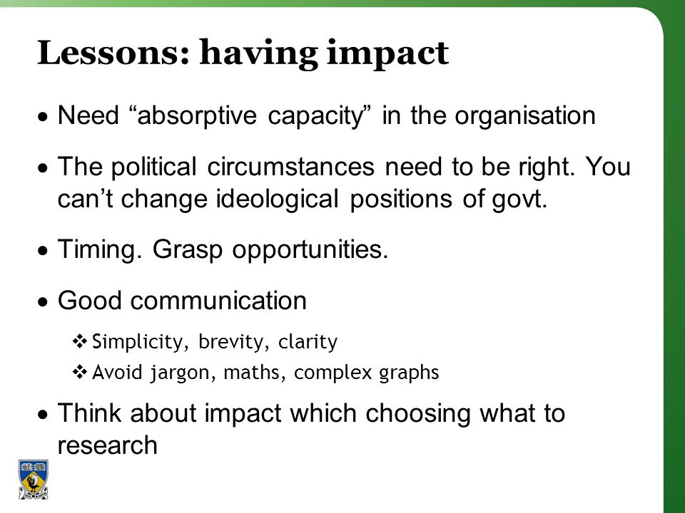 Lessons: having impact Need absorptive capacity in the organisation The political circumstances need to be right.