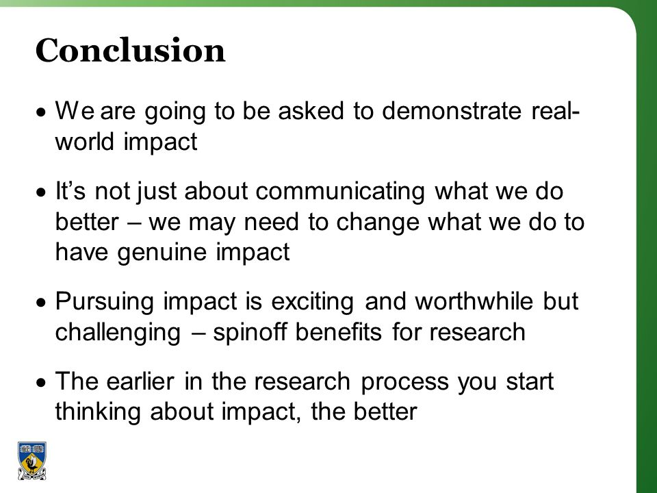 Conclusion We are going to be asked to demonstrate real- world impact Its not just about communicating what we do better – we may need to change what we do to have genuine impact Pursuing impact is exciting and worthwhile but challenging – spinoff benefits for research The earlier in the research process you start thinking about impact, the better