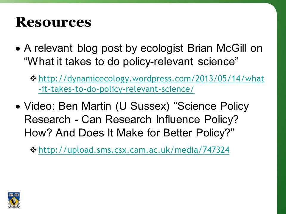 Resources A relevant blog post by ecologist Brian McGill on What it takes to do policy-relevant science http://dynamicecology.wordpress.com/2013/05/14/what -it-takes-to-do-policy-relevant-science/ http://dynamicecology.wordpress.com/2013/05/14/what -it-takes-to-do-policy-relevant-science/ Video: Ben Martin (U Sussex) Science Policy Research - Can Research Influence Policy.