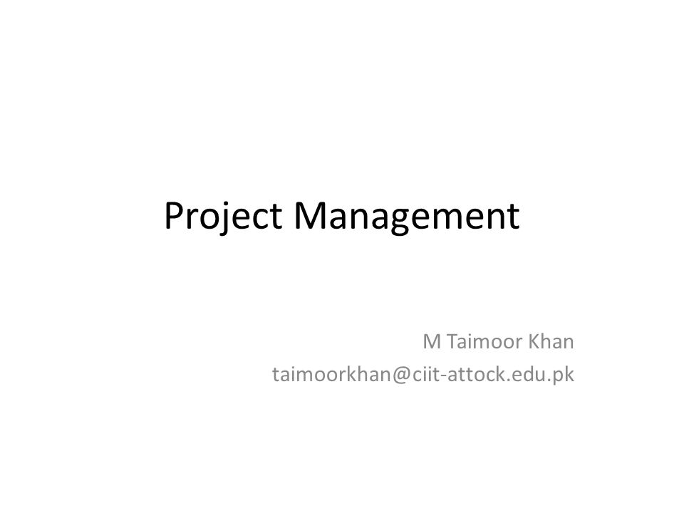 Project Management M Taimoor Khan taimoorkhan@ciit-attock.edu.pk