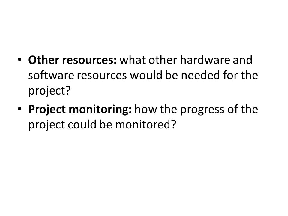Other resources: what other hardware and software resources would be needed for the project? Project monitoring: how the progress of the project could