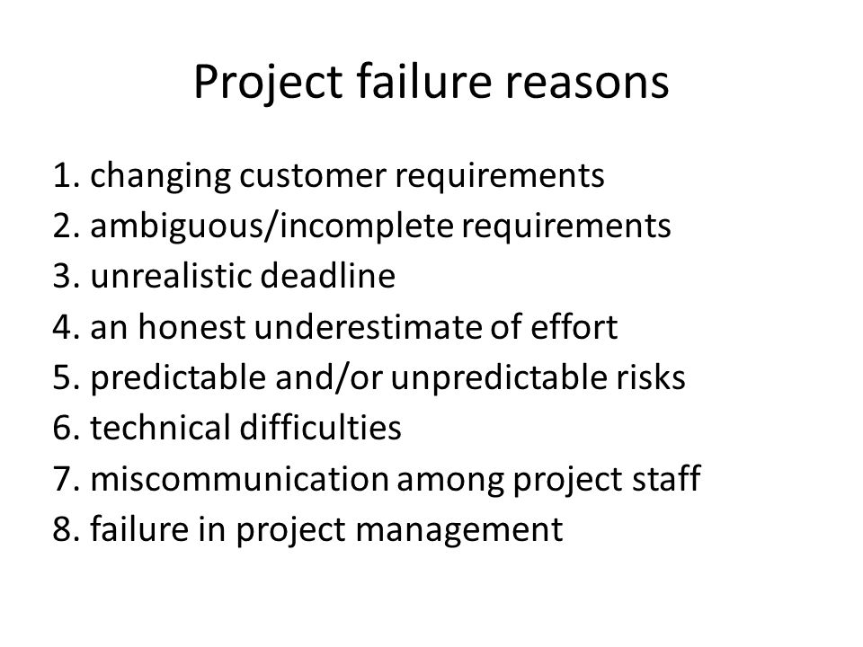Project failure reasons 1. changing customer requirements 2. ambiguous/incomplete requirements 3. unrealistic deadline 4. an honest underestimate of e