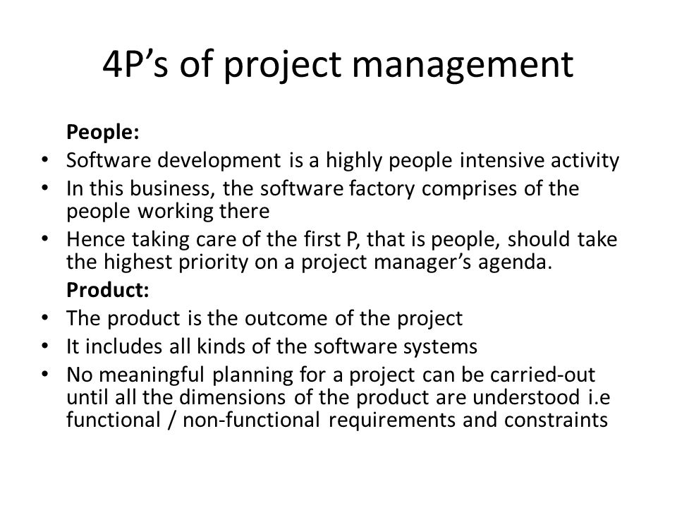 4Ps of project management People: Software development is a highly people intensive activity In this business, the software factory comprises of the people working there Hence taking care of the first P, that is people, should take the highest priority on a project managers agenda.