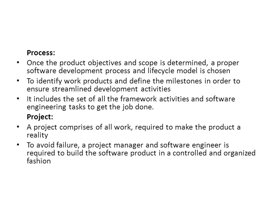 Process: Once the product objectives and scope is determined, a proper software development process and lifecycle model is chosen To identify work products and define the milestones in order to ensure streamlined development activities It includes the set of all the framework activities and software engineering tasks to get the job done.