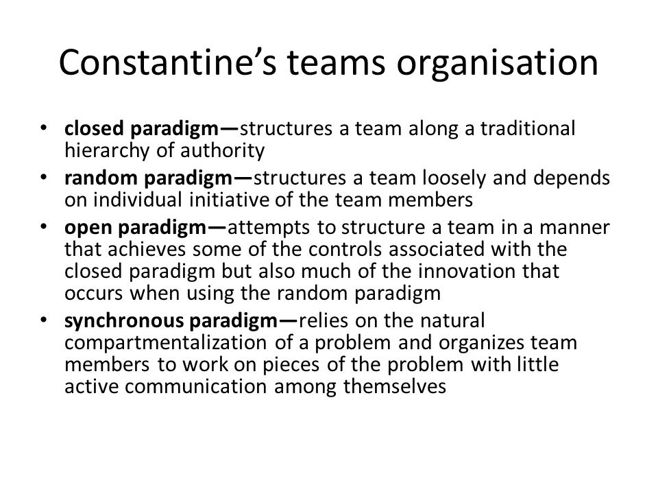 Constantines teams organisation closed paradigmstructures a team along a traditional hierarchy of authority random paradigmstructures a team loosely and depends on individual initiative of the team members open paradigmattempts to structure a team in a manner that achieves some of the controls associated with the closed paradigm but also much of the innovation that occurs when using the random paradigm synchronous paradigmrelies on the natural compartmentalization of a problem and organizes team members to work on pieces of the problem with little active communication among themselves