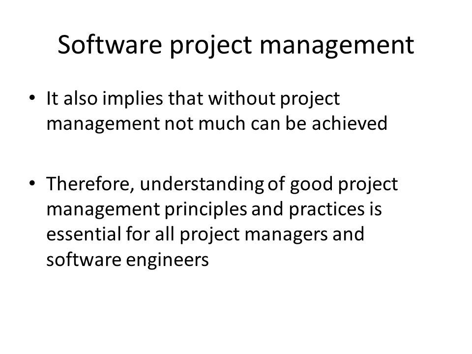 Software project management It also implies that without project management not much can be achieved Therefore, understanding of good project management principles and practices is essential for all project managers and software engineers