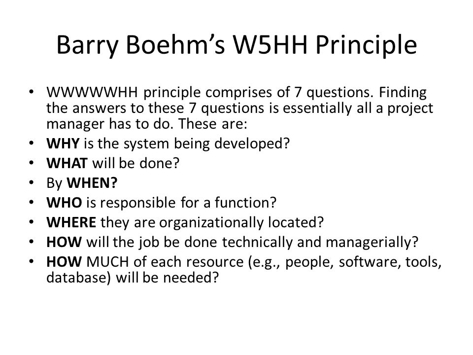 Barry Boehms W5HH Principle WWWWWHH principle comprises of 7 questions. Finding the answers to these 7 questions is essentially all a project manager