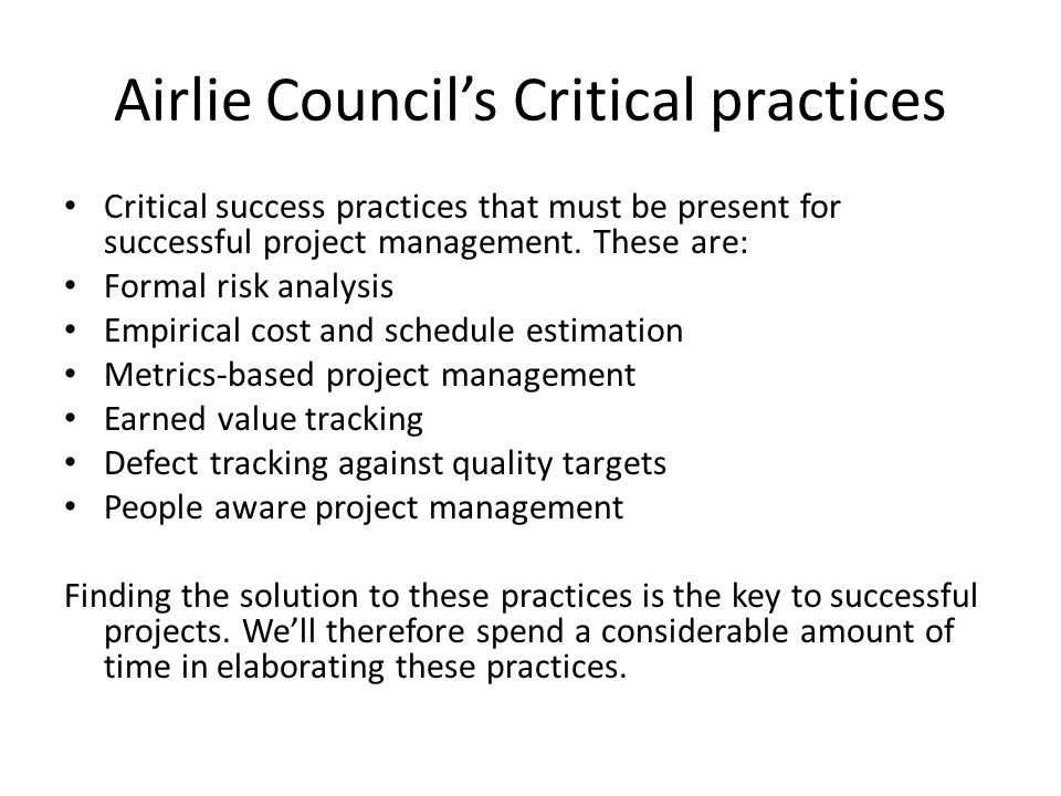 Airlie Councils Critical practices Critical success practices that must be present for successful project management. These are: Formal risk analysis