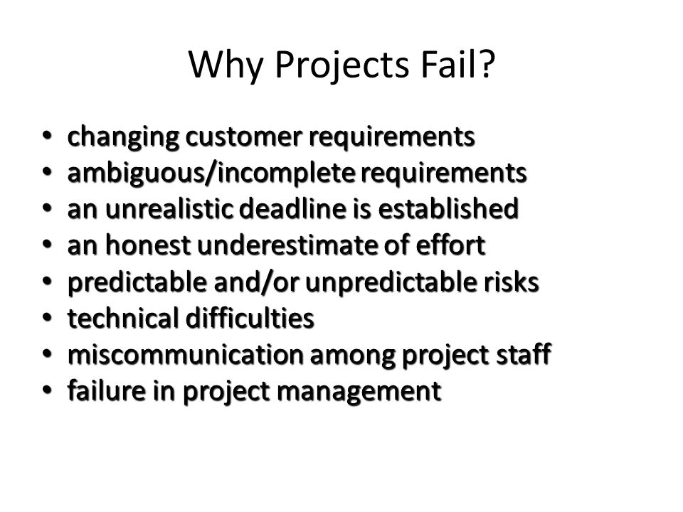 Why Projects Fail? changing customer requirements changing customer requirements ambiguous/incomplete requirements ambiguous/incomplete requirements a