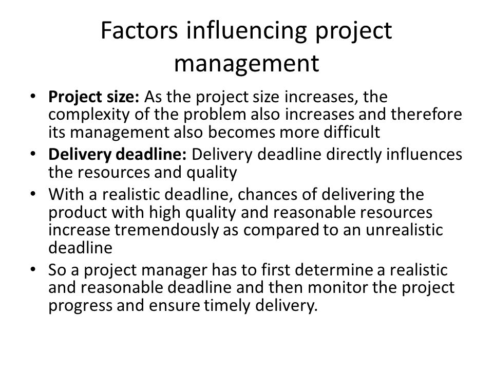 Factors influencing project management Project size: As the project size increases, the complexity of the problem also increases and therefore its management also becomes more difficult Delivery deadline: Delivery deadline directly influences the resources and quality With a realistic deadline, chances of delivering the product with high quality and reasonable resources increase tremendously as compared to an unrealistic deadline So a project manager has to first determine a realistic and reasonable deadline and then monitor the project progress and ensure timely delivery.