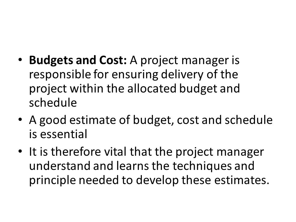 Budgets and Cost: A project manager is responsible for ensuring delivery of the project within the allocated budget and schedule A good estimate of budget, cost and schedule is essential It is therefore vital that the project manager understand and learns the techniques and principle needed to develop these estimates.